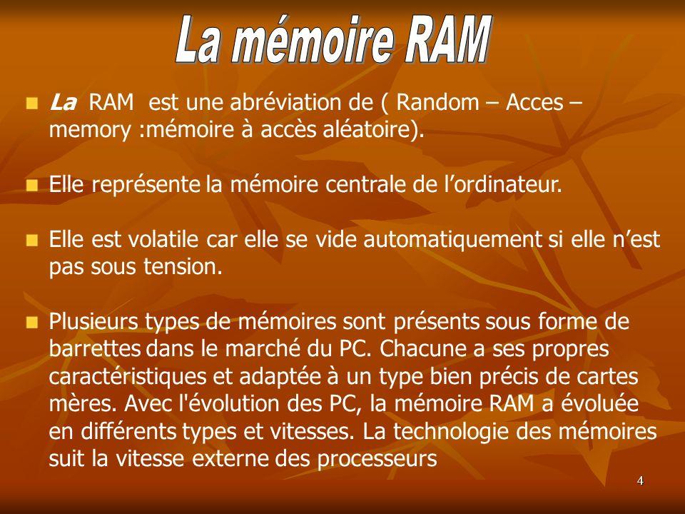 4 La RAM est une abréviation de ( Random – Acces – memory :mémoire à accès aléatoire). Elle représente la mémoire centrale de lordinateur. Elle est vo