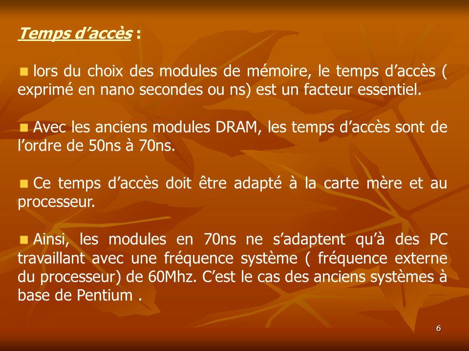6 Temps daccès : lors du choix des modules de mémoire, le temps daccès ( exprimé en nano secondes ou ns) est un facteur essentiel. Avec les anciens mo