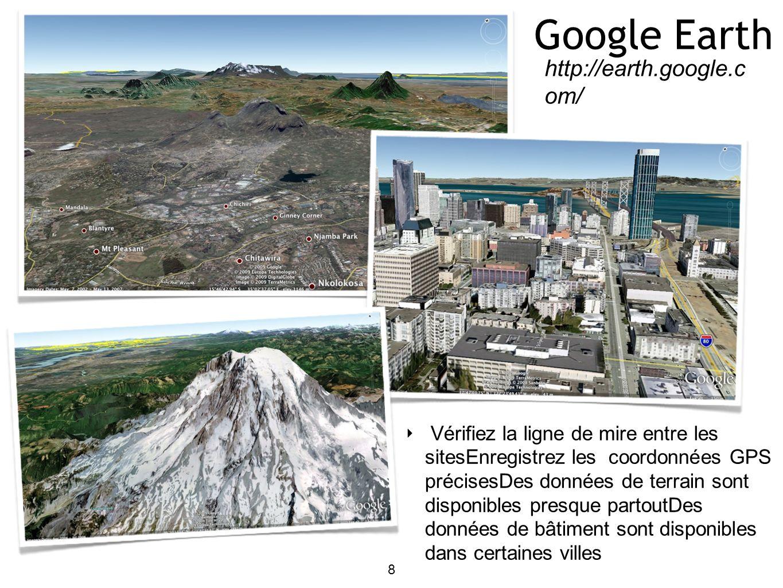 Google Earth 8 http://earth.google.c om/ Vérifiez la ligne de mire entre les sitesEnregistrez les coordonnées GPS précisesDes données de terrain sont disponibles presque partoutDes données de bâtiment sont disponibles dans certaines villes
