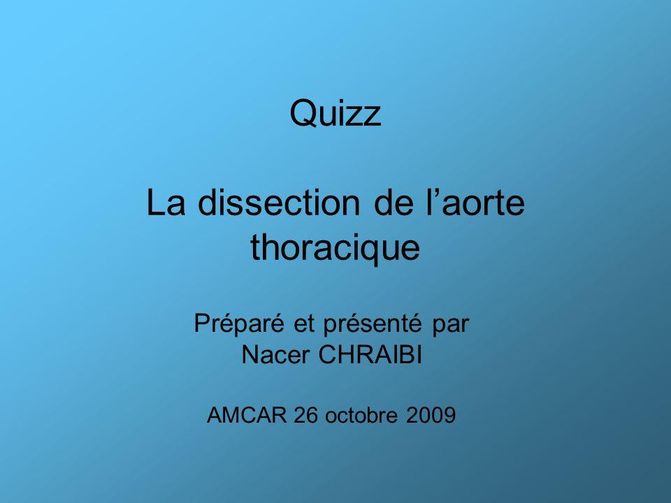 Quizz La dissection de laorte thoracique Préparé et présenté par Nacer CHRAIBI AMCAR 26 octobre 2009