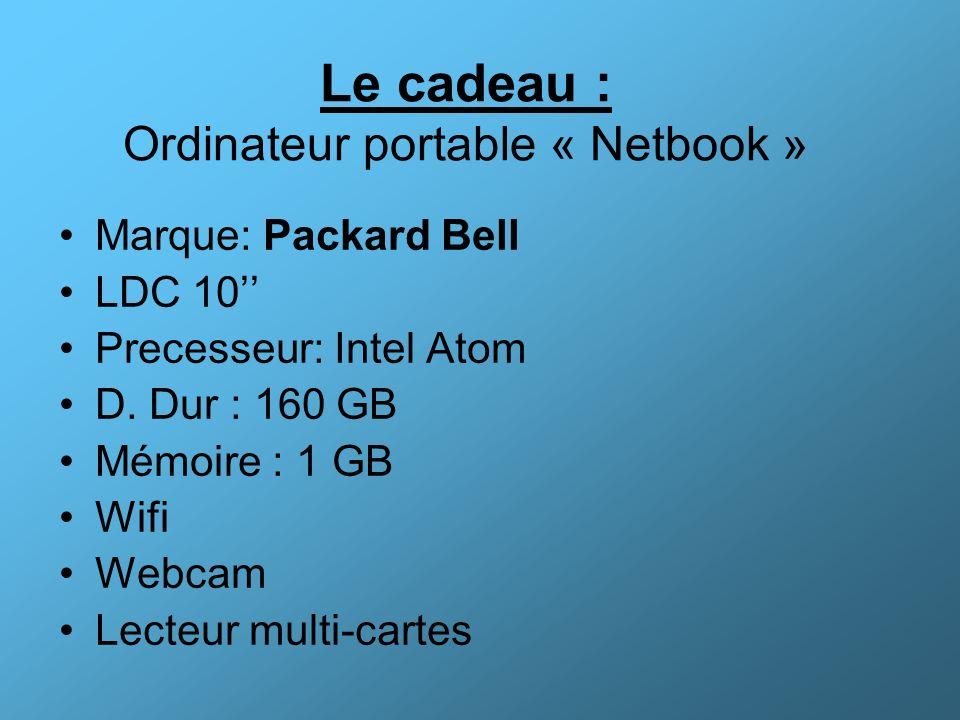 Le cadeau : Ordinateur portable « Netbook » Marque: Packard Bell LDC 10 Precesseur: Intel Atom D. Dur : 160 GB Mémoire : 1 GB Wifi Webcam Lecteur mult