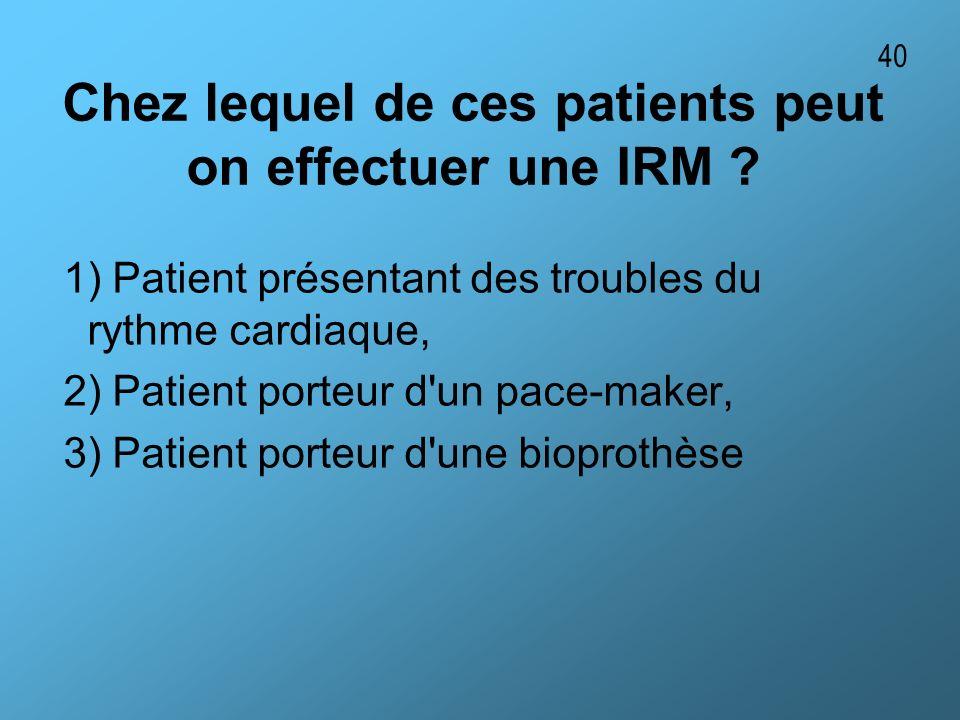 Chez lequel de ces patients peut on effectuer une IRM ? 1) Patient présentant des troubles du rythme cardiaque, 2) Patient porteur d'un pace-maker, 3)
