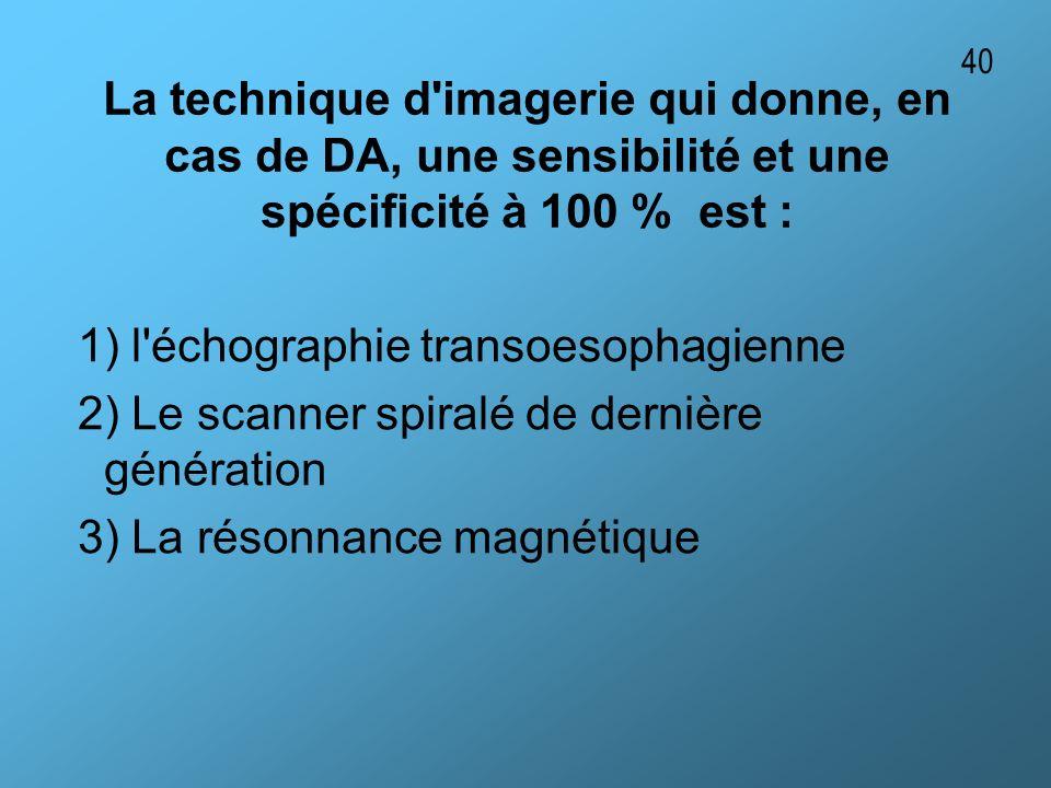 La technique d'imagerie qui donne, en cas de DA, une sensibilité et une spécificité à 100 % est : 1) l'échographie transoesophagienne 2) Le scanner sp