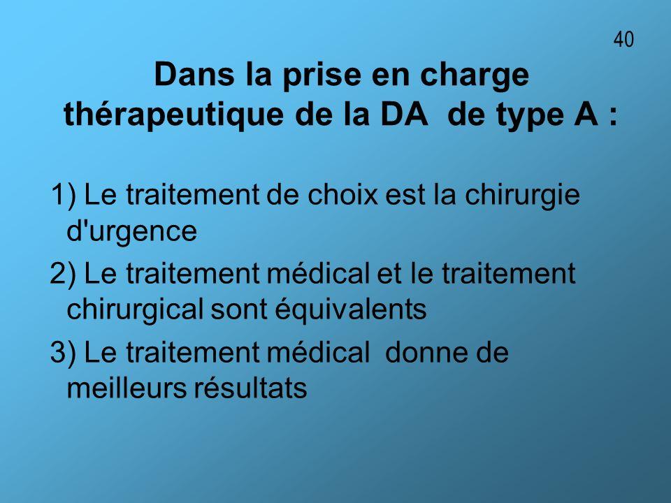 Dans la prise en charge thérapeutique de la DA de type A : 1) Le traitement de choix est la chirurgie d'urgence 2) Le traitement médical et le traitem