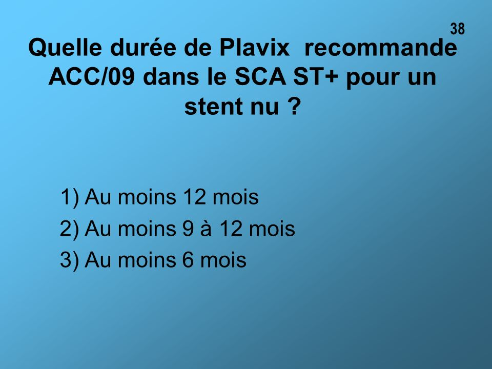 Quelle durée de Plavix recommande ACC/09 dans le SCA ST+ pour un stent nu ? 1) Au moins 12 mois 2) Au moins 9 à 12 mois 3) Au moins 6 mois 38