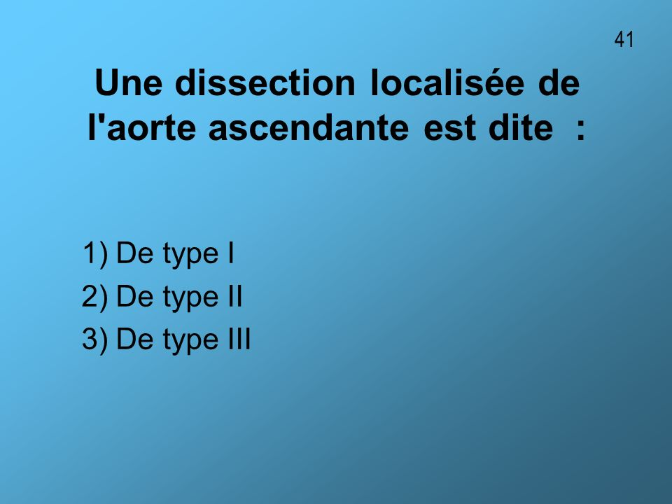 Une dissection localisée de l'aorte ascendante est dite : 1) De type I 2) De type II 3) De type III 41