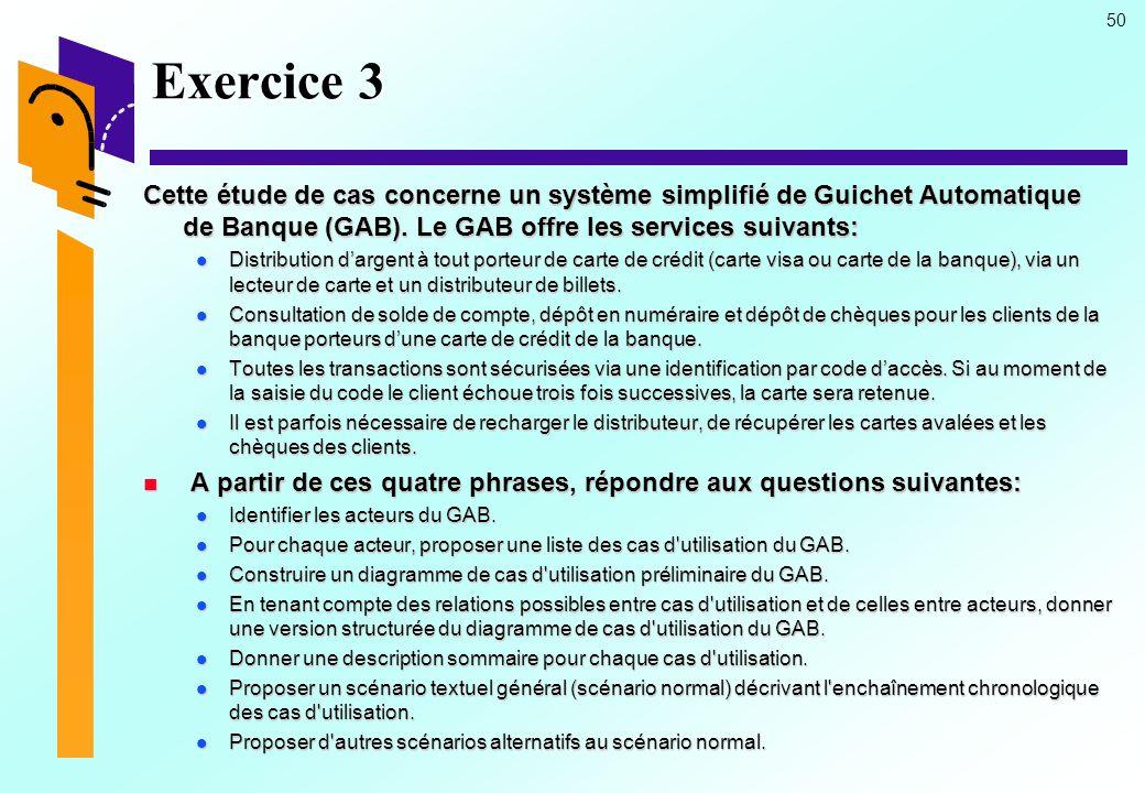 50 Exercice 3 Cette étude de cas concerne un système simplifié de Guichet Automatique de Banque (GAB). Le GAB offre les services suivants: Distributio