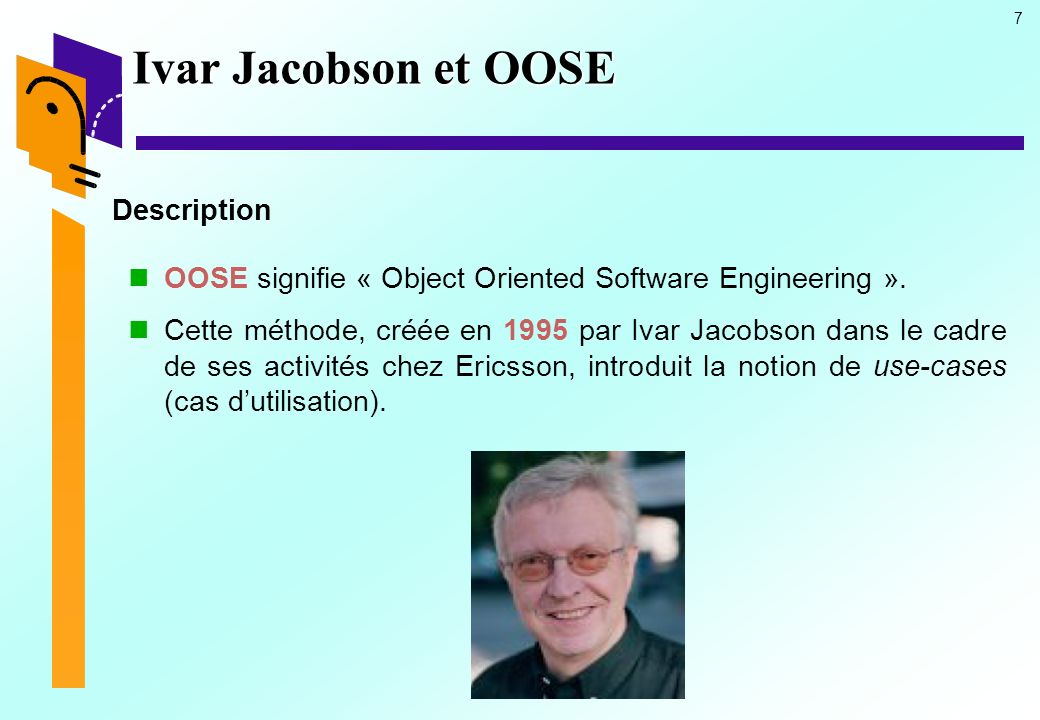 7 Ivar Jacobson et OOSE Description OOSE signifie « Object Oriented Software Engineering ».