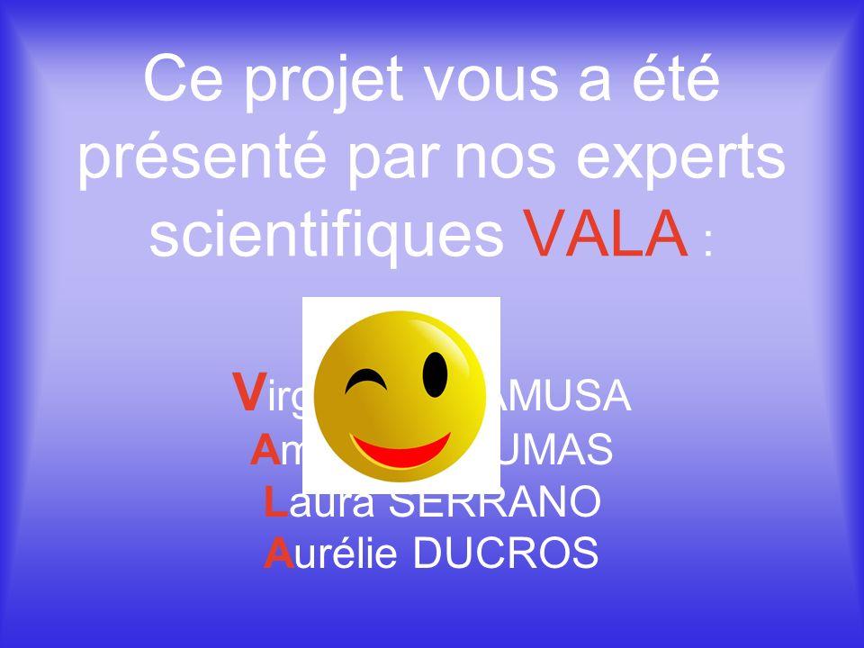 Ce projet vous a été présenté par nos experts scientifiques VALA : V irginie CALAMUSA Amandine DUMAS Laura SERRANO Aurélie DUCROS