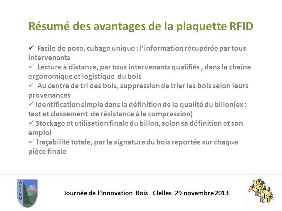 Journée de lInnovation Bois Clelles 29 novembre 2013 Résumé des avantages de la plaquette RFID Facile de pose, cubage unique : linformation récupérée