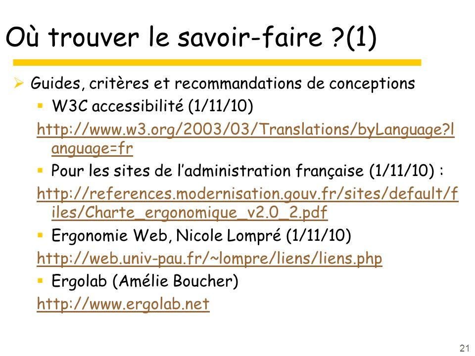 21 Où trouver le savoir-faire ?(1) Guides, critères et recommandations de conceptions W3C accessibilité (1/11/10) http://www.w3.org/2003/03/Translations/byLanguage?l anguage=fr Pour les sites de ladministration française (1/11/10) : http://references.modernisation.gouv.fr/sites/default/f iles/Charte_ergonomique_v2.0_2.pdf Ergonomie Web, Nicole Lompré (1/11/10) http://web.univ-pau.fr/~lompre/liens/liens.php Ergolab (Amélie Boucher) http://www.ergolab.net