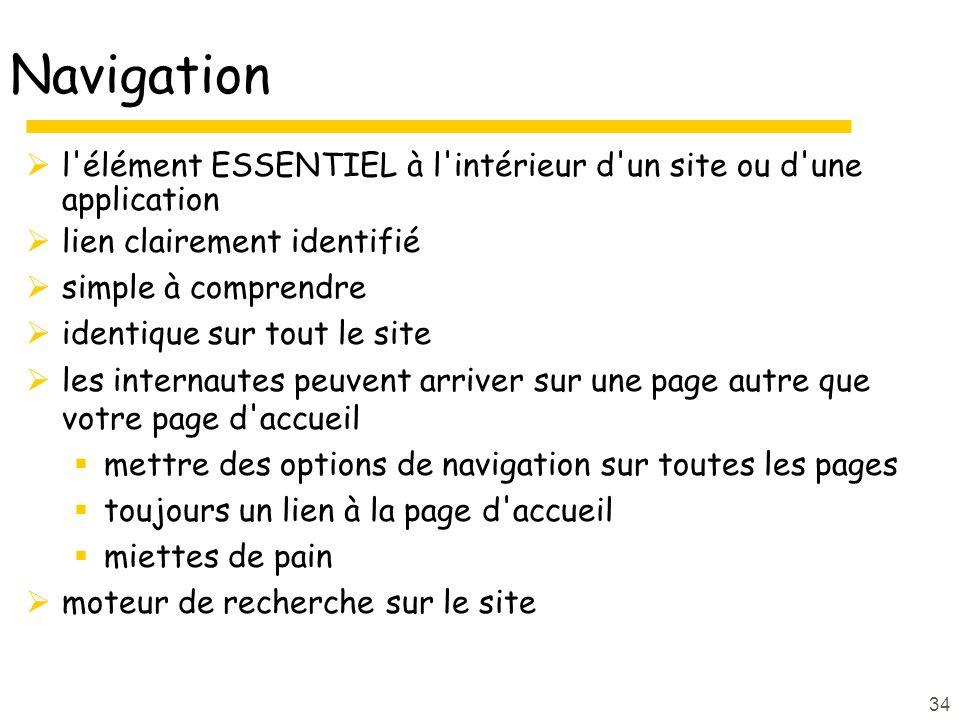 34 Navigation l élément ESSENTIEL à l intérieur d un site ou d une application lien clairement identifié simple à comprendre identique sur tout le site les internautes peuvent arriver sur une page autre que votre page d accueil mettre des options de navigation sur toutes les pages toujours un lien à la page d accueil miettes de pain moteur de recherche sur le site