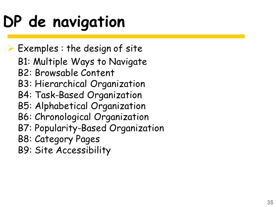 35 DP de navigation Exemples : the design of site B1: Multiple Ways to Navigate B2: Browsable Content B3: Hierarchical Organization B4: Task-Based Org