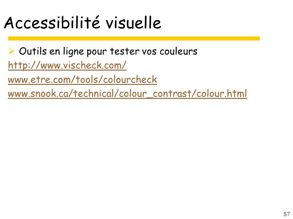 Accessibilité visuelle Outils en ligne pour tester vos couleurs http://www.vischeck.com/ www.etre.com/tools/colourcheck www.snook.ca/technical/colour_contrast/colour.html 57