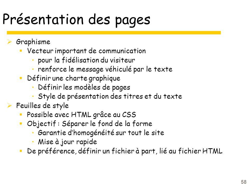 58 Présentation des pages Graphisme Vecteur important de communication pour la fidélisation du visiteur renforce le message véhiculé par le texte Définir une charte graphique Définir les modèles de pages Style de présentation des titres et du texte Feuilles de style Possible avec HTML grâce au CSS Objectif : Séparer le fond de la forme Garantie dhomogénéité sur tout le site Mise à jour rapide De préférence, définir un fichier à part, lié au fichier HTML