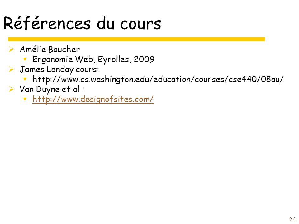 64 Références du cours Amélie Boucher Ergonomie Web, Eyrolles, 2009 James Landay cours: http://www.cs.washington.edu/education/courses/cse440/08au/ Van Duyne et al : http://www.designofsites.com/