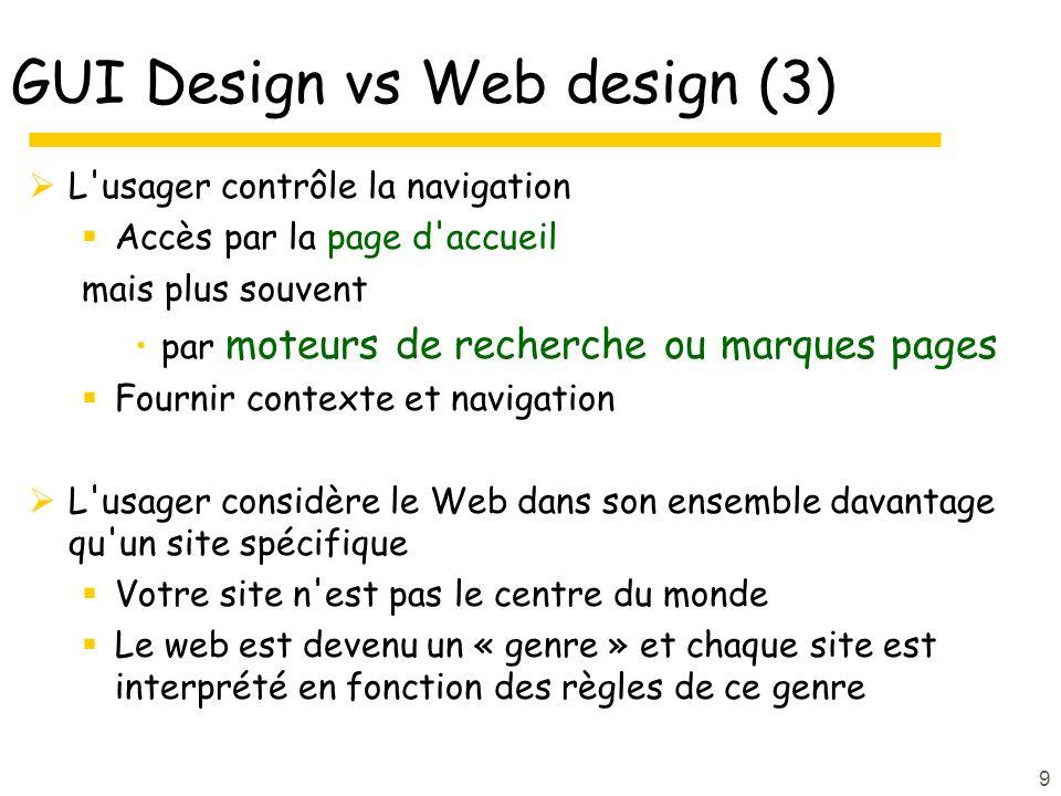9 GUI Design vs Web design (3) L usager contrôle la navigation Accès par la page d accueil mais plus souvent par moteurs de recherche ou marques pages Fournir contexte et navigation L usager considère le Web dans son ensemble davantage qu un site spécifique Votre site n est pas le centre du monde Le web est devenu un « genre » et chaque site est interprété en fonction des règles de ce genre