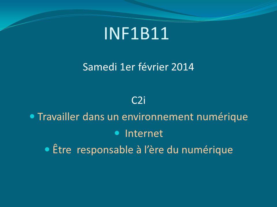 INF1B11 Samedi 1er février 2014 C2i Travailler dans un environnement numérique Internet Être responsable à lère du numérique