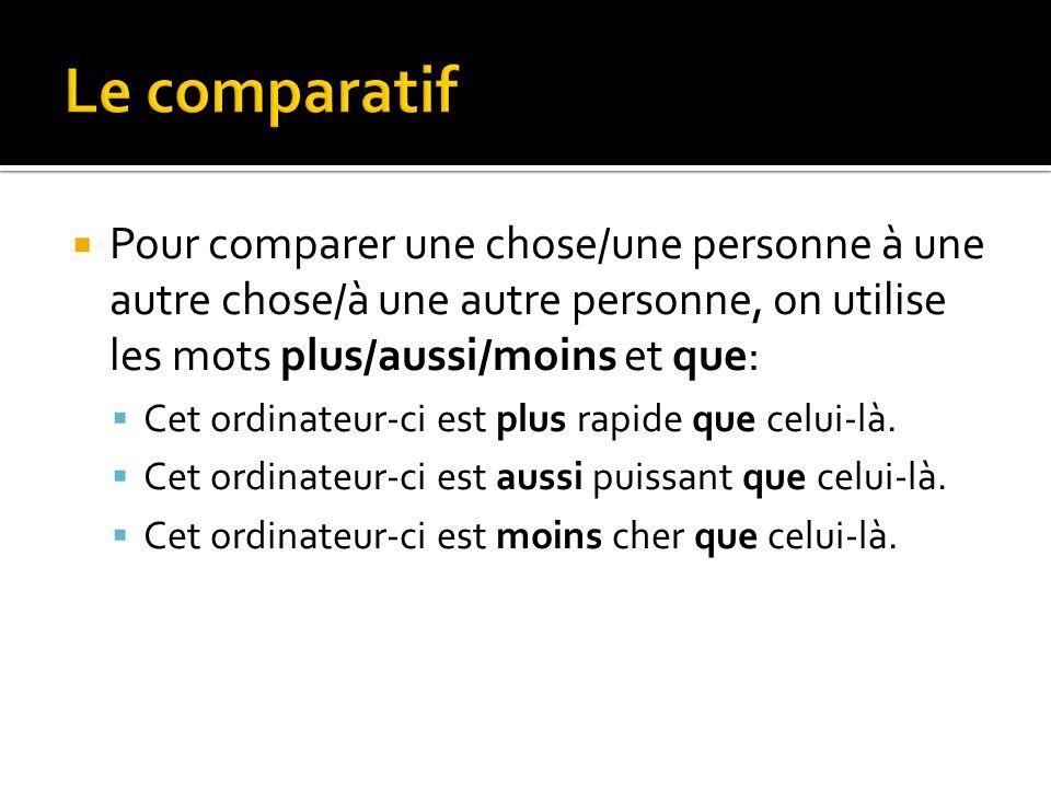 Pour comparer une chose/une personne à une autre chose/à une autre personne, on utilise les mots plus/aussi/moins et que: Cet ordinateur-ci est plus r