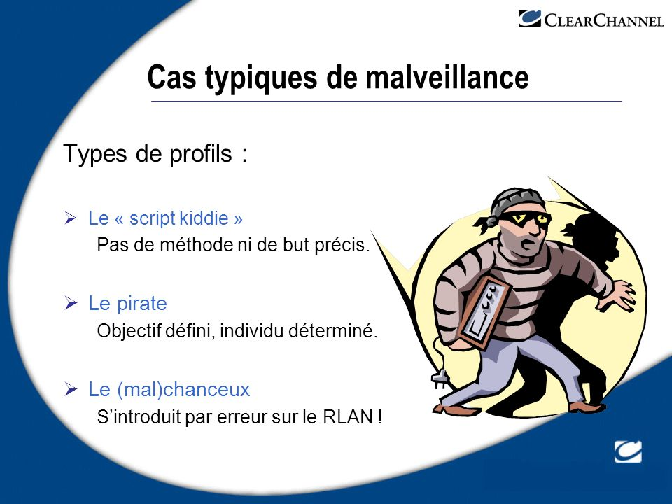 Cas typiques de malveillance Types de profils : Le « script kiddie » Pas de méthode ni de but précis. Le pirate Objectif défini, individu déterminé. L