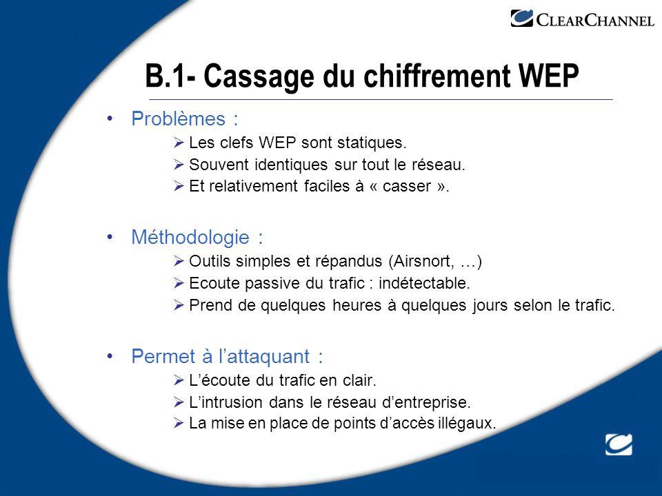 B.1- Cassage du chiffrement WEP Problèmes : Les clefs WEP sont statiques. Souvent identiques sur tout le réseau. Et relativement faciles à « casser ».