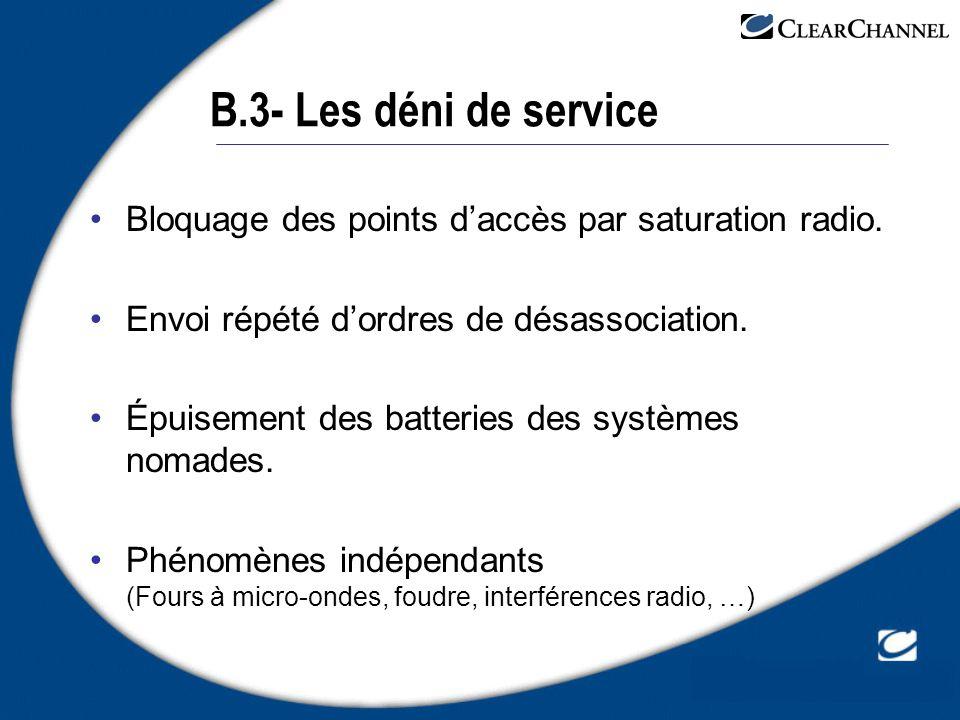 B.3- Les déni de service Bloquage des points daccès par saturation radio. Envoi répété dordres de désassociation. Épuisement des batteries des système