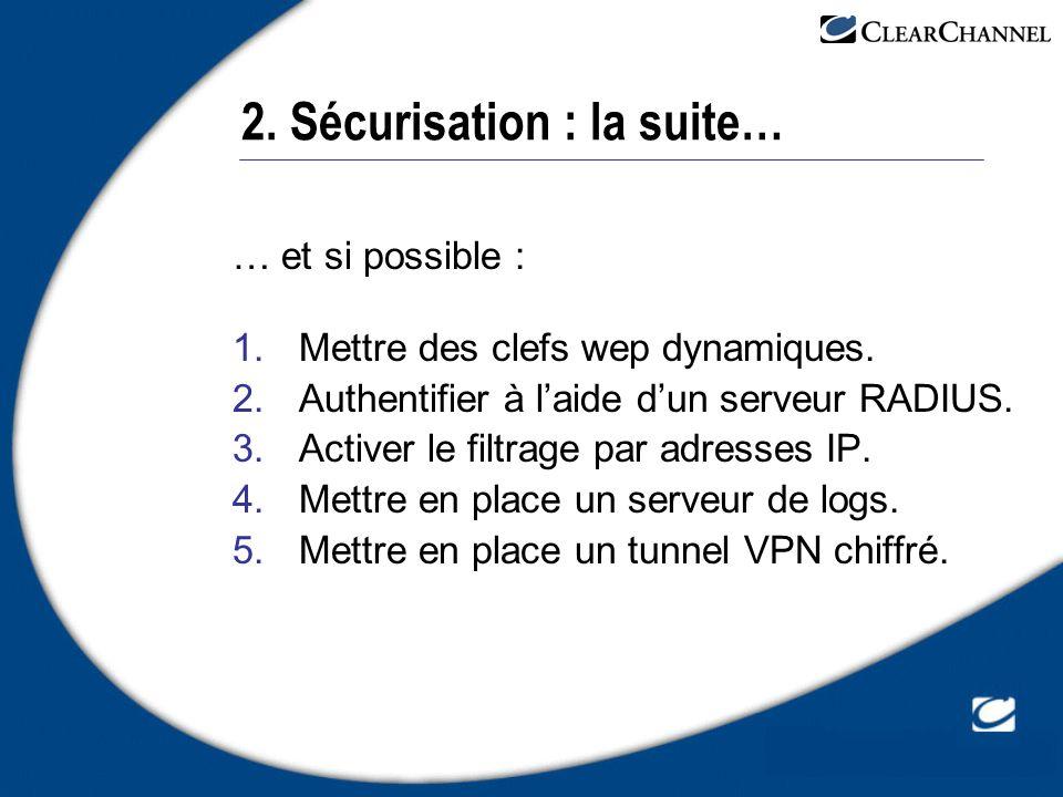 2. Sécurisation : la suite… … et si possible : 1.Mettre des clefs wep dynamiques. 2.Authentifier à laide dun serveur RADIUS. 3.Activer le filtrage par