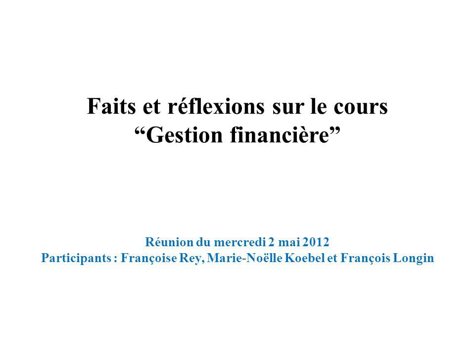 Faits et réflexions sur le cours Gestion financière Réunion du mercredi 2 mai 2012 Participants : Françoise Rey, Marie-Noëlle Koebel et François Longi