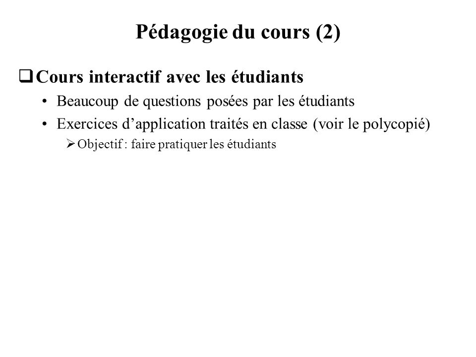 Pédagogie du cours (2) Cours interactif avec les étudiants Beaucoup de questions posées par les étudiants Exercices dapplication traités en classe (vo