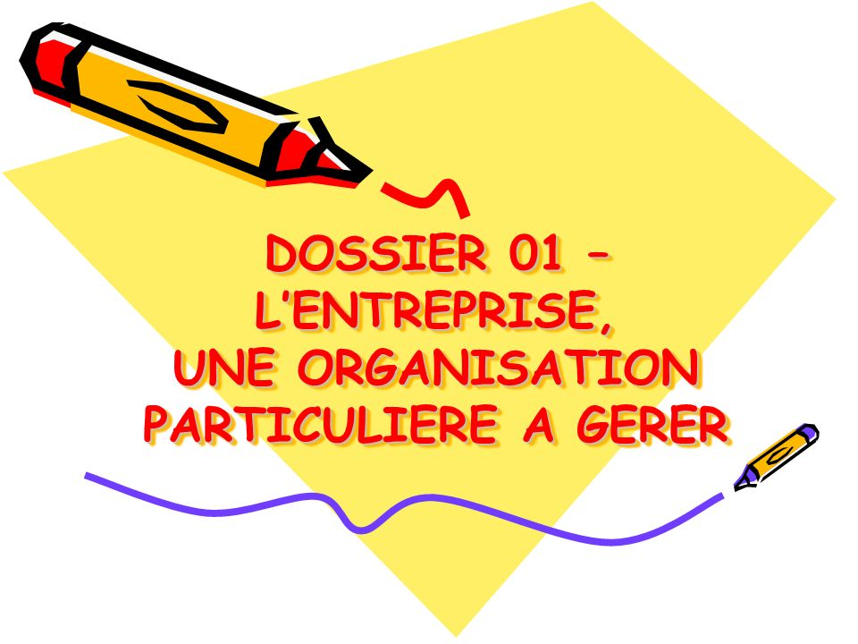 DOSSIER 01 – LENTREPRISE, UNE ORGANISATION PARTICULIERE A GERER DOSSIER 01 – LENTREPRISE, UNE ORGANISATION PARTICULIERE A GERER