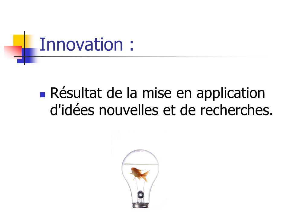 Innovation : Résultat de la mise en application d idées nouvelles et de recherches.
