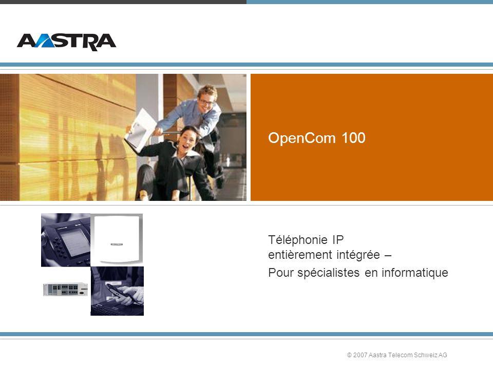 © 2007 Aastra Telecom Schweiz AG OpenCom 100 Téléphonie IP entièrement intégrée – Pour spécialistes en informatique