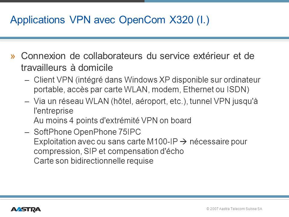 © 2007 Aastra Telecom Suisse SA Applications VPN avec OpenCom X320 (I.) »Connexion de collaborateurs du service extérieur et de travailleurs à domicile –Client VPN (intégré dans Windows XP disponible sur ordinateur portable, accès par carte WLAN, modem, Ethernet ou ISDN) –Via un réseau WLAN (hôtel, aéroport, etc.), tunnel VPN jusqu à l entreprise Au moins 4 points d extrémité VPN on board –SoftPhone OpenPhone 75IPC Exploitation avec ou sans carte M100-IP nécessaire pour compression, SIP et compensation d écho Carte son bidirectionnelle requise