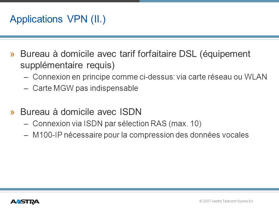 © 2007 Aastra Telecom Suisse SA Applications VPN (II.) »Bureau à domicile avec tarif forfaitaire DSL (équipement supplémentaire requis) –Connexion en principe comme ci-dessus: via carte réseau ou WLAN –Carte MGW pas indispensable »Bureau à domicile avec ISDN –Connexion via ISDN par sélection RAS (max.