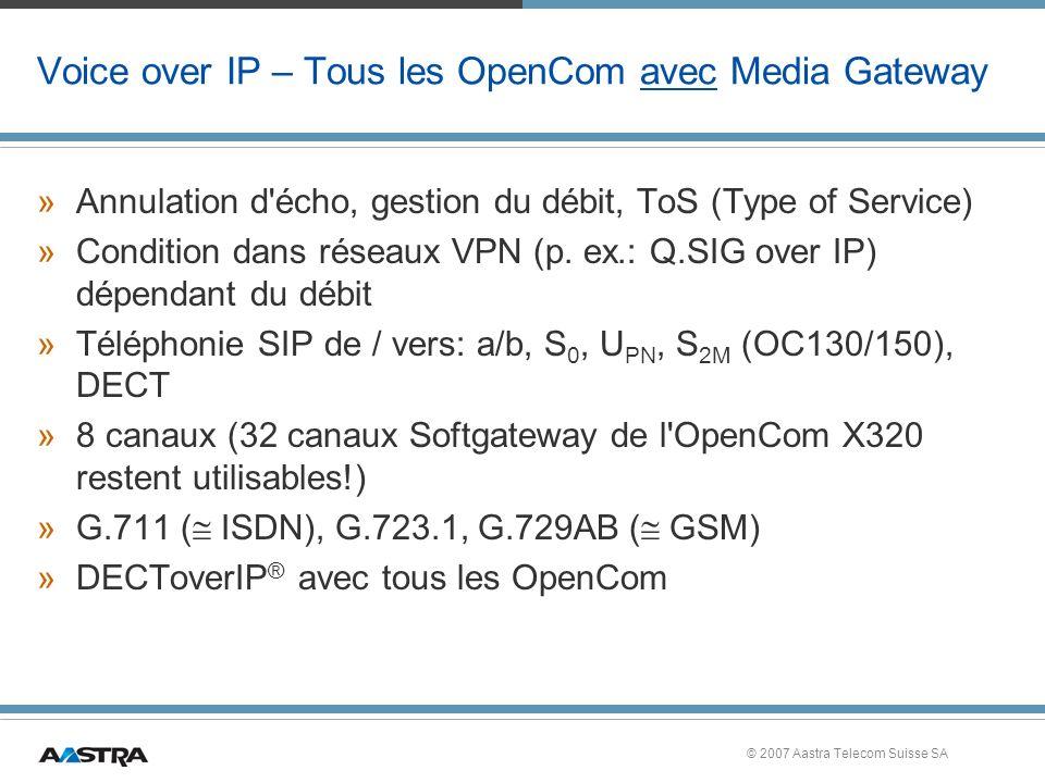 © 2007 Aastra Telecom Suisse SA Voice over IP – Tous les OpenCom avec Media Gateway »Annulation d écho, gestion du débit, ToS (Type of Service) »Condition dans réseaux VPN (p.