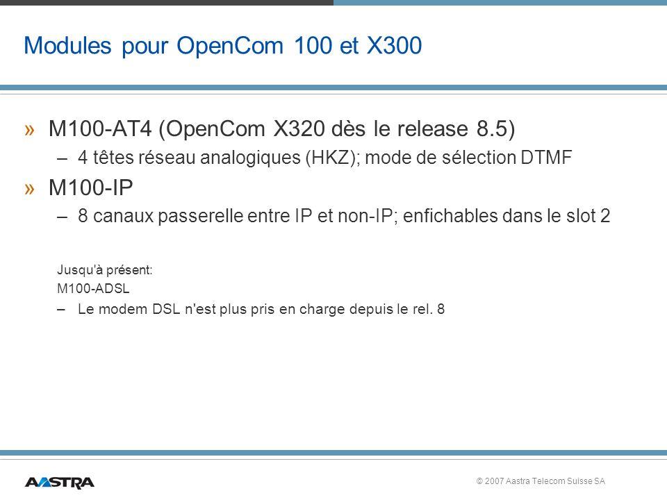 © 2007 Aastra Telecom Suisse SA Modules pour OpenCom 100 et X300 »M100-AT4 (OpenCom X320 dès le release 8.5) –4 têtes réseau analogiques (HKZ); mode de sélection DTMF »M100-IP –8 canaux passerelle entre IP et non-IP; enfichables dans le slot 2 Jusqu à présent: M100-ADSL –Le modem DSL n est plus pris en charge depuis le rel.