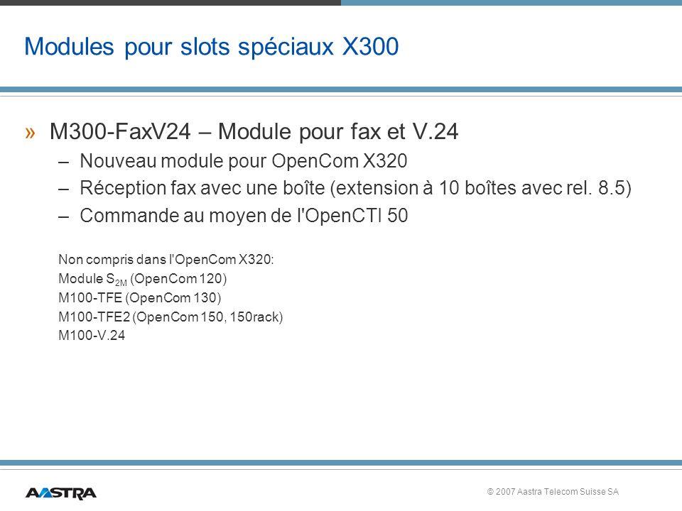 © 2007 Aastra Telecom Suisse SA Modules pour slots spéciaux X300 »M300-FaxV24 – Module pour fax et V.24 –Nouveau module pour OpenCom X320 –Réception fax avec une boîte (extension à 10 boîtes avec rel.