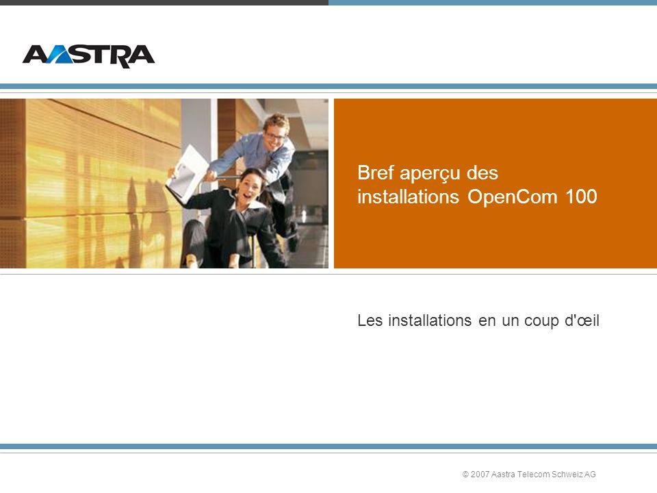 © 2007 Aastra Telecom Schweiz AG Bref aperçu des installations OpenCom 100 Les installations en un coup d œil