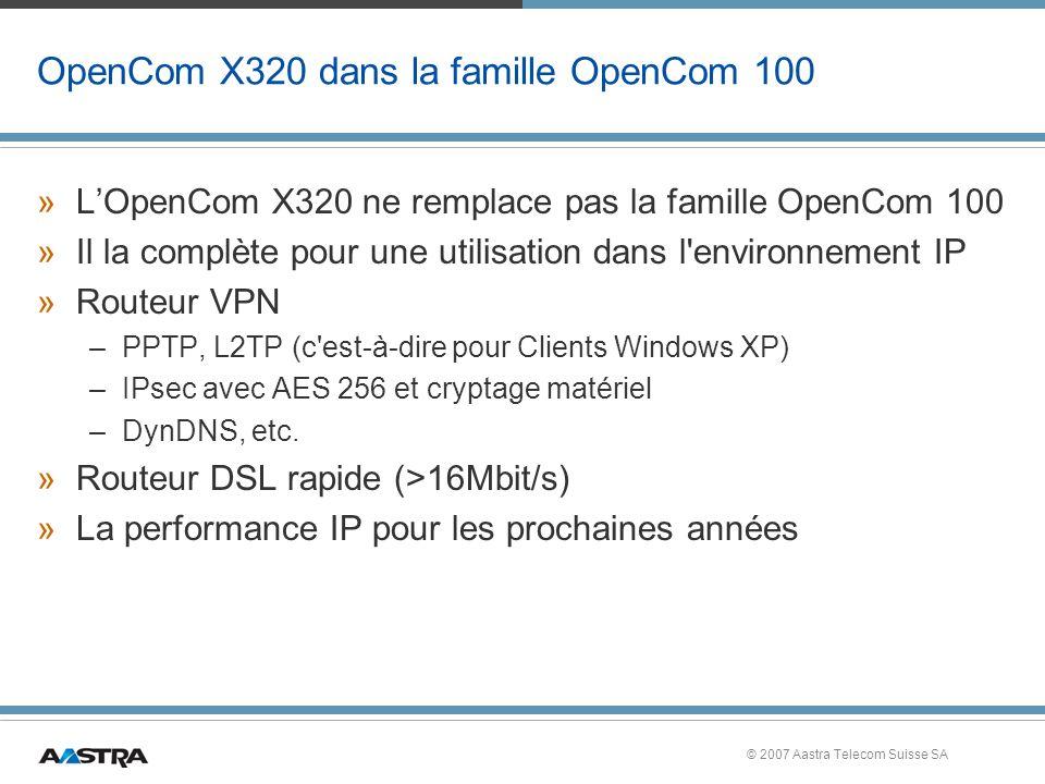 © 2007 Aastra Telecom Suisse SA OpenCom X320 dans la famille OpenCom 100 »LOpenCom X320 ne remplace pas la famille OpenCom 100 »Il la complète pour une utilisation dans l environnement IP »Routeur VPN –PPTP, L2TP (c est-à-dire pour Clients Windows XP) –IPsec avec AES 256 et cryptage matériel –DynDNS, etc.
