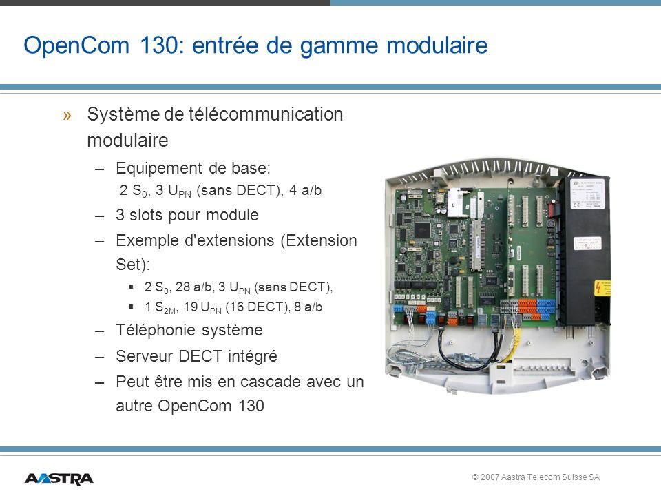 © 2007 Aastra Telecom Suisse SA OpenCom 130: entrée de gamme modulaire »Système de télécommunication modulaire –Equipement de base: 2 S 0, 3 U PN (sans DECT), 4 a/b –3 slots pour module –Exemple d extensions (Extension Set): 2 S 0, 28 a/b, 3 U PN (sans DECT), 1 S 2M, 19 U PN (16 DECT), 8 a/b –Téléphonie système –Serveur DECT intégré –Peut être mis en cascade avec un autre OpenCom 130