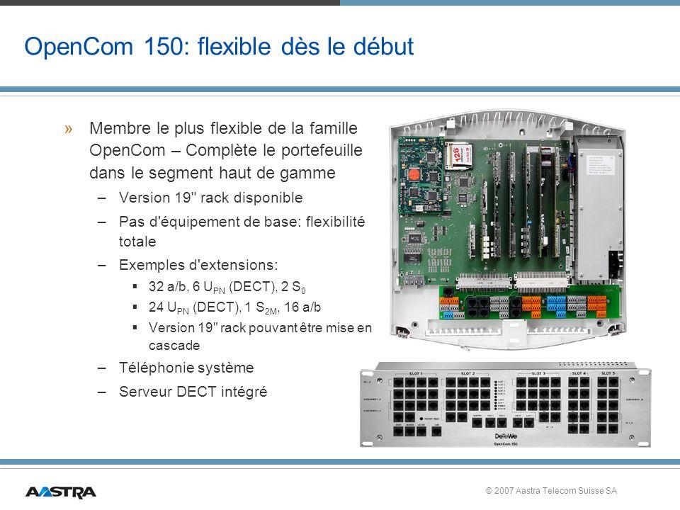 © 2007 Aastra Telecom Suisse SA OpenCom 150: flexible dès le début »Membre le plus flexible de la famille OpenCom – Complète le portefeuille dans le segment haut de gamme –Version 19 rack disponible –Pas d équipement de base: flexibilité totale –Exemples d extensions: 32 a/b, 6 U PN (DECT), 2 S 0 24 U PN (DECT), 1 S 2M, 16 a/b Version 19 rack pouvant être mise en cascade –Téléphonie système –Serveur DECT intégré