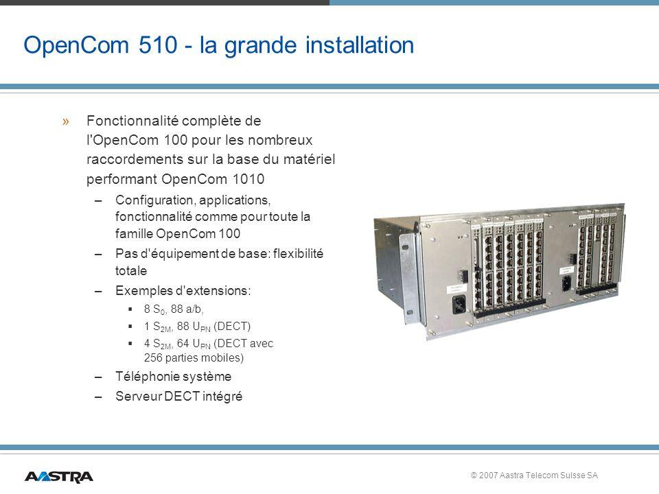 © 2007 Aastra Telecom Suisse SA OpenCom 510 - la grande installation »Fonctionnalité complète de l OpenCom 100 pour les nombreux raccordements sur la base du matériel performant OpenCom 1010 –Configuration, applications, fonctionnalité comme pour toute la famille OpenCom 100 –Pas d équipement de base: flexibilité totale –Exemples d extensions: 8 S 0, 88 a/b, 1 S 2M, 88 U PN (DECT) 4 S 2M, 64 U PN (DECT avec 256 parties mobiles) –Téléphonie système –Serveur DECT intégré
