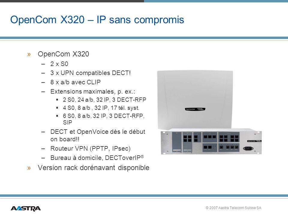 © 2007 Aastra Telecom Suisse SA OpenCom X320 – IP sans compromis »OpenCom X320 –2 x S0 –3 x UPN compatibles DECT.