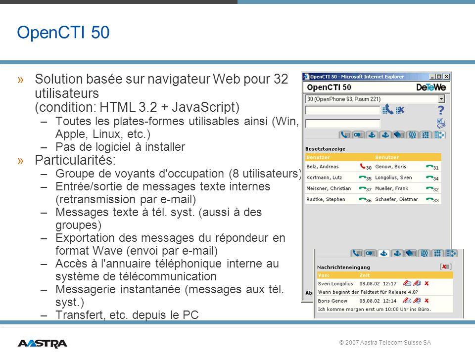 © 2007 Aastra Telecom Suisse SA OpenCTI 50 »Solution basée sur navigateur Web pour 32 utilisateurs (condition: HTML 3.2 + JavaScript) –Toutes les plates-formes utilisables ainsi (Win, Apple, Linux, etc.) –Pas de logiciel à installer »Particularités: –Groupe de voyants d occupation (8 utilisateurs) –Entrée/sortie de messages texte internes (retransmission par e-mail) –Messages texte à tél.