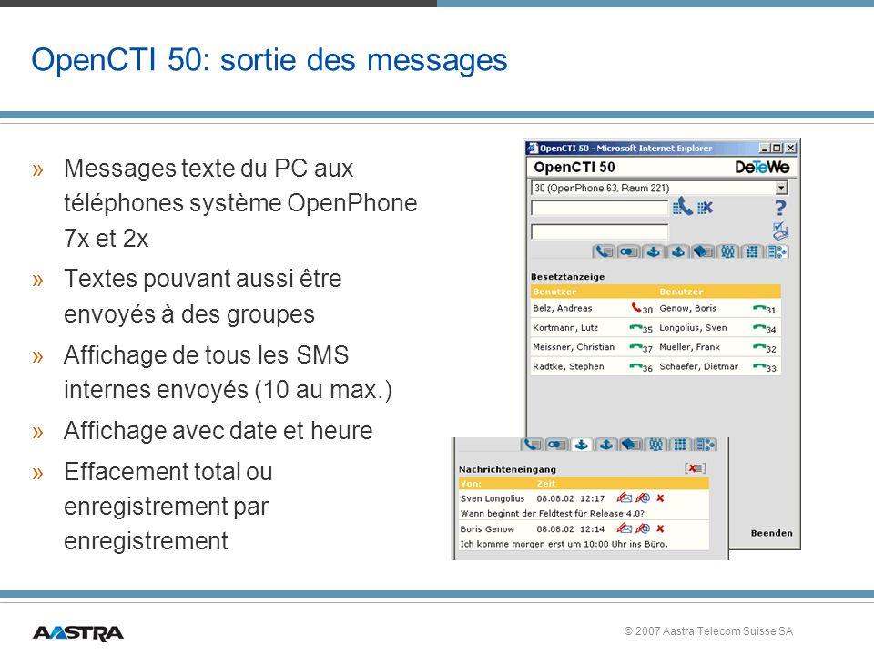 © 2007 Aastra Telecom Suisse SA OpenCTI 50: sortie des messages »Messages texte du PC aux téléphones système OpenPhone 7x et 2x »Textes pouvant aussi être envoyés à des groupes »Affichage de tous les SMS internes envoyés (10 au max.) »Affichage avec date et heure »Effacement total ou enregistrement par enregistrement