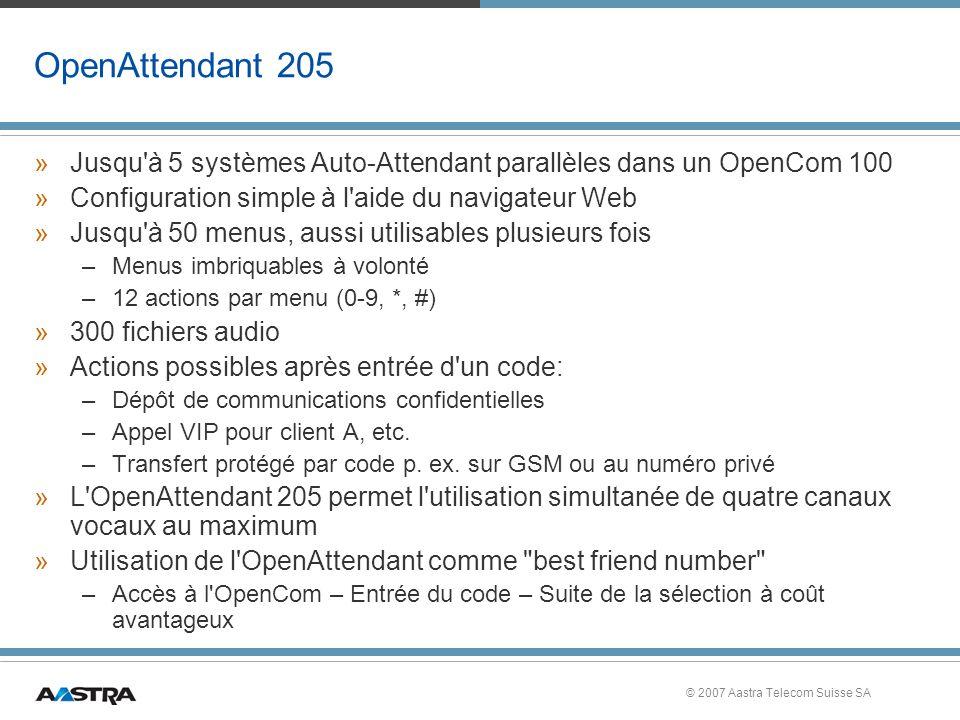 © 2007 Aastra Telecom Suisse SA OpenAttendant 205 »Jusqu à 5 systèmes Auto-Attendant parallèles dans un OpenCom 100 »Configuration simple à l aide du navigateur Web »Jusqu à 50 menus, aussi utilisables plusieurs fois –Menus imbriquables à volonté –12 actions par menu (0-9, *, #) »300 fichiers audio »Actions possibles après entrée d un code: –Dépôt de communications confidentielles –Appel VIP pour client A, etc.