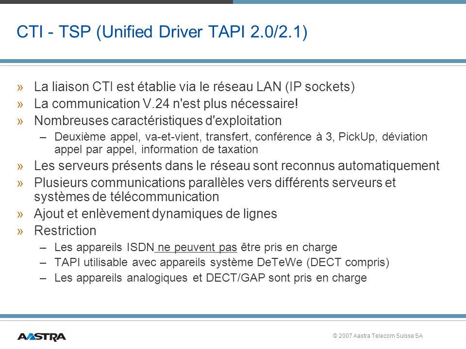 © 2007 Aastra Telecom Suisse SA CTI - TSP (Unified Driver TAPI 2.0/2.1) »La liaison CTI est établie via le réseau LAN (IP sockets) »La communication V.24 n est plus nécessaire.