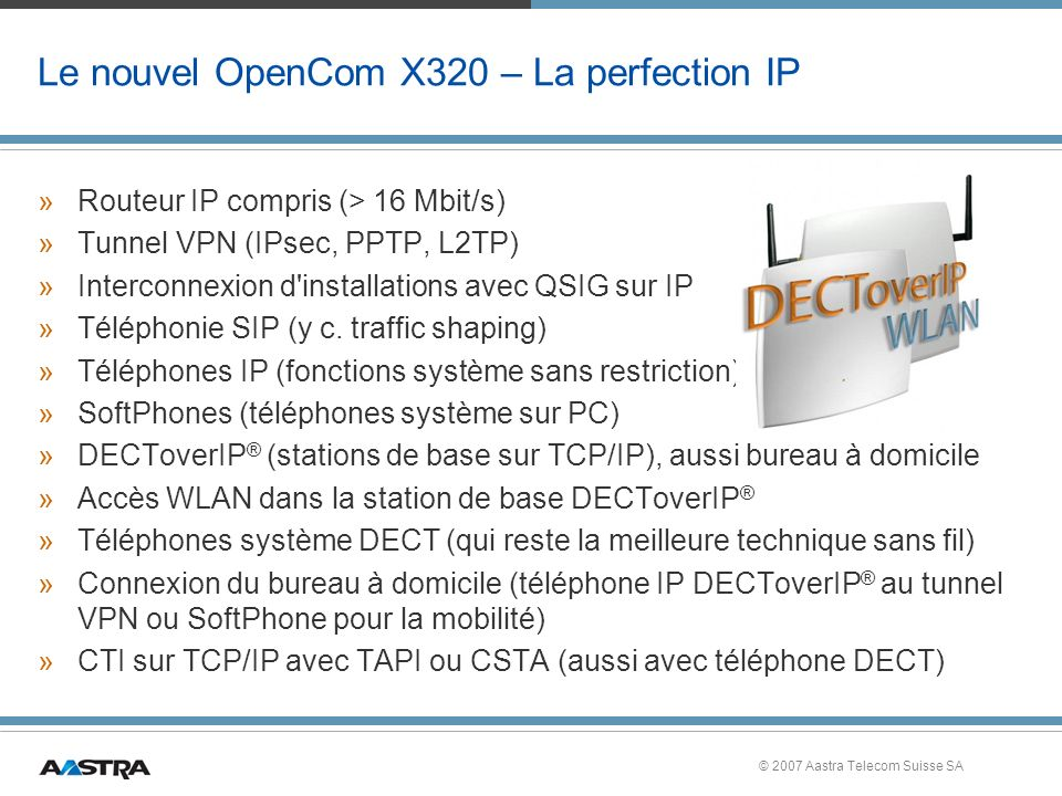 © 2007 Aastra Telecom Suisse SA Le nouvel OpenCom X320 – La perfection IP »Routeur IP compris (> 16 Mbit/s) »Tunnel VPN (IPsec, PPTP, L2TP) »Interconn