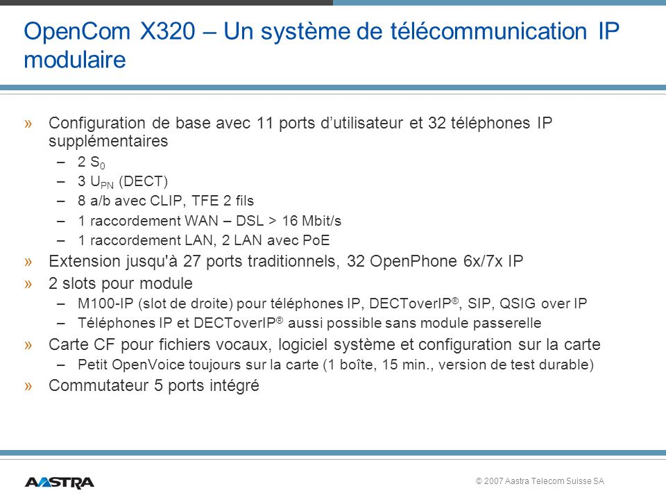 © 2007 Aastra Telecom Suisse SA CTI & passerelle IP IP-Phones CTI Client IP-Phones CTI Client PC Phone PSTN LAN / WAN CTI-Server 3rd Party 1st Party