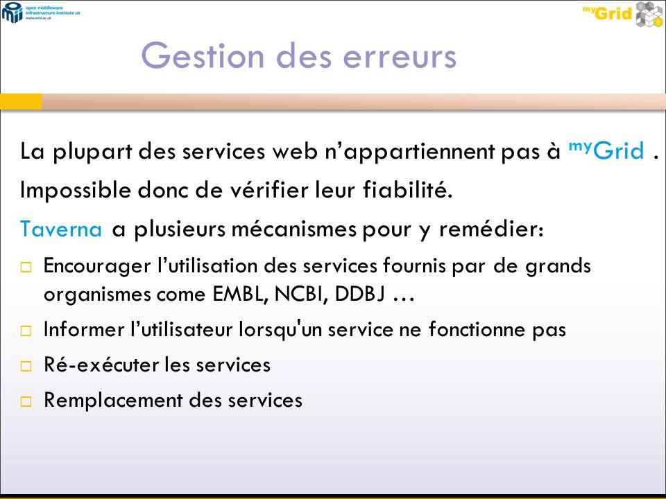Gestion des erreurs La plupart des services web nappartiennent pas à my Grid. Impossible donc de vérifier leur fiabilité. Taverna a plusieurs mécanism